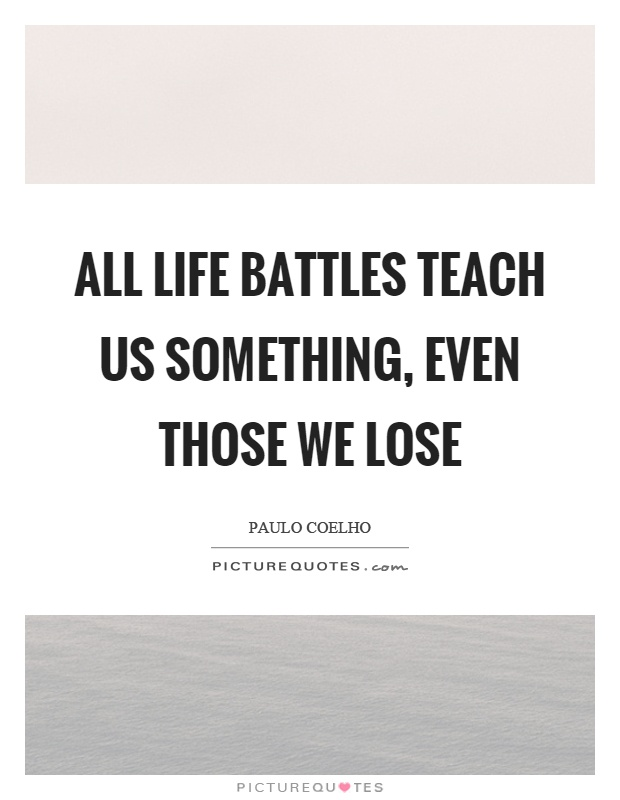 All life battles teach us something, even those we lose Picture Quote #1