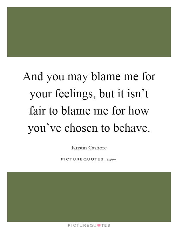 And you may blame me for your feelings, but it isn't fair to blame me for how you've chosen to behave Picture Quote #1