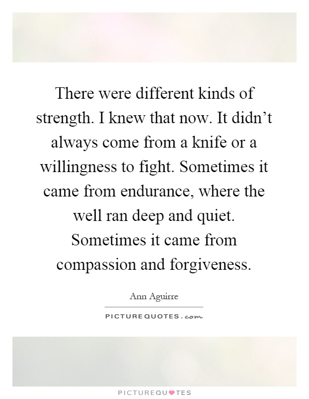 There were different kinds of strength. I knew that now. It didn't always come from a knife or a willingness to fight. Sometimes it came from endurance, where the well ran deep and quiet. Sometimes it came from compassion and forgiveness Picture Quote #1