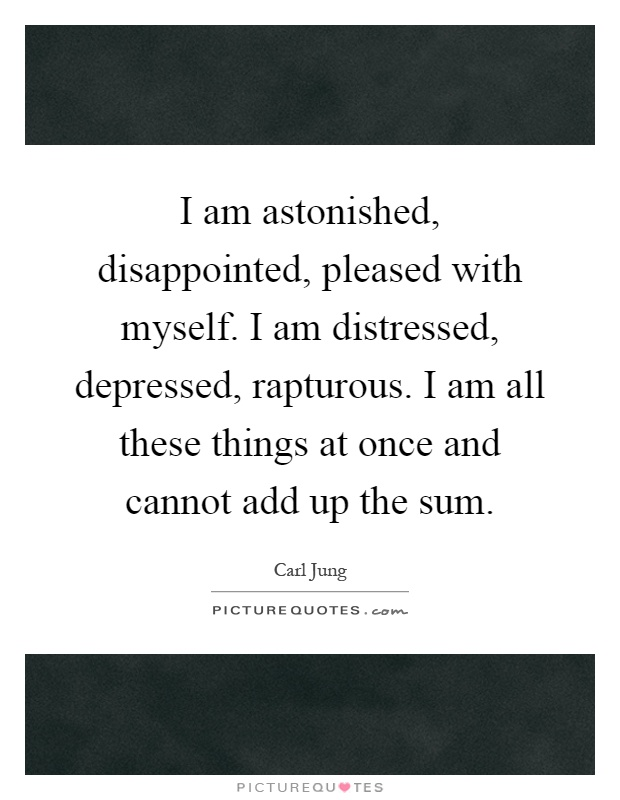 I am astonished, disappointed, pleased with myself. I am distressed, depressed, rapturous. I am all these things at once and cannot add up the sum Picture Quote #1