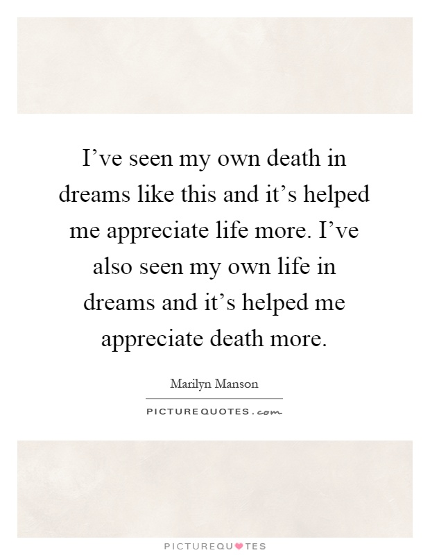 I've seen my own death in dreams like this and it's helped me appreciate life more. I've also seen my own life in dreams and it's helped me appreciate death more Picture Quote #1