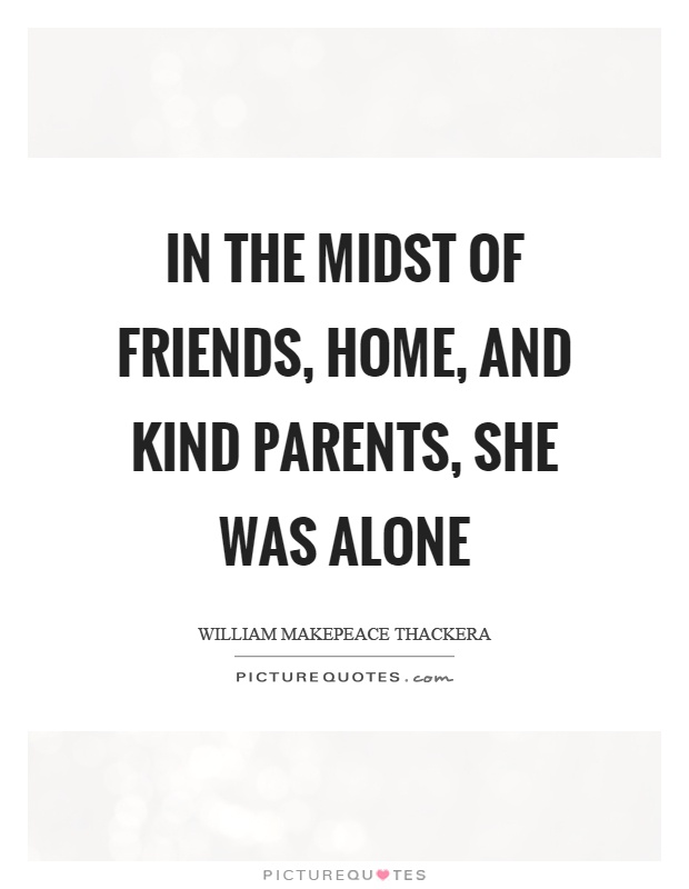 In the midst of friends, home, and kind parents, she was alone Picture Quote #1