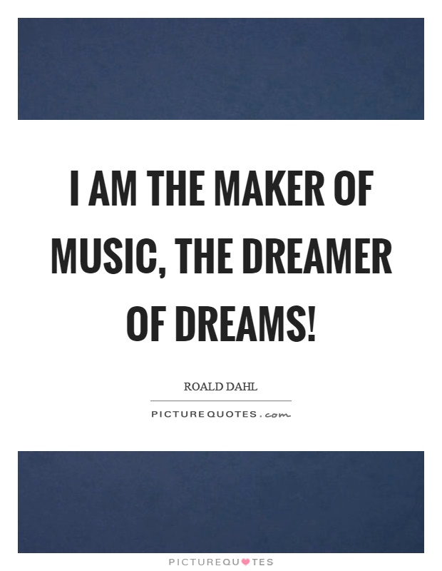 I am the maker of music, the dreamer of dreams! Picture Quote #1
