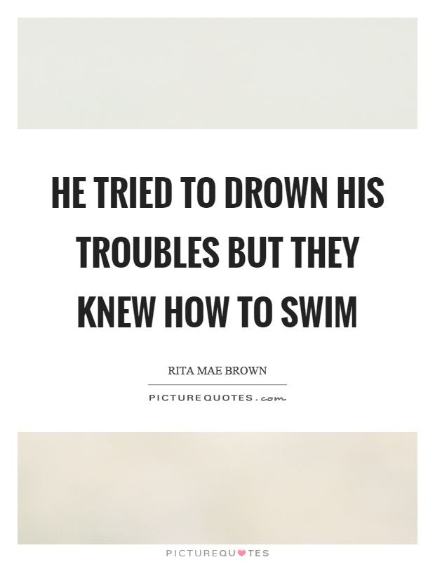 He tried to drown his troubles but they knew how to swim Picture Quote #1