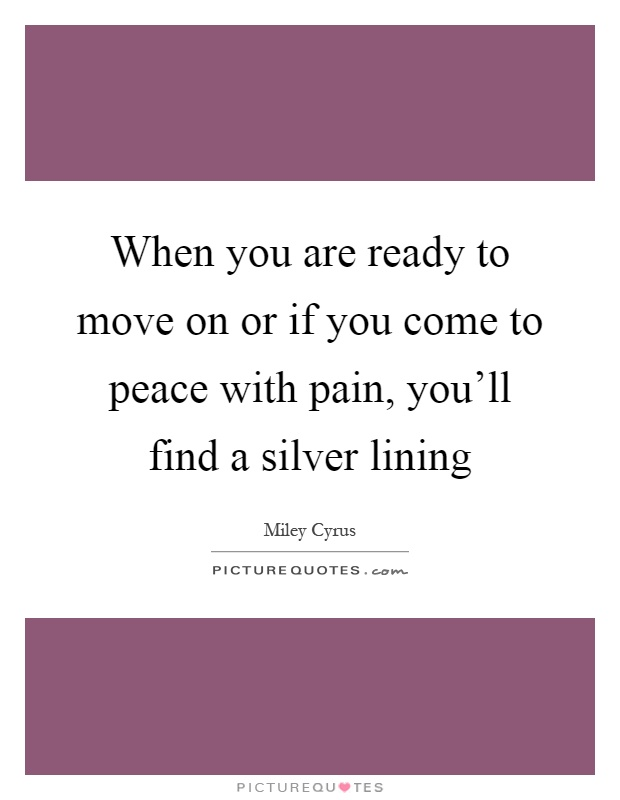When you are ready to move on or if you come to peace with pain, you'll find a silver lining Picture Quote #1