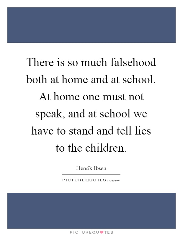 There is so much falsehood both at home and at school. At home one must not speak, and at school we have to stand and tell lies to the children Picture Quote #1