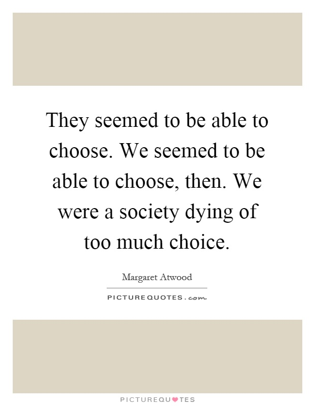 They seemed to be able to choose. We seemed to be able to choose, then. We were a society dying of too much choice Picture Quote #1