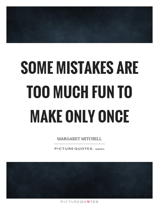 Some mistakes are too much fun to make only once Picture Quote #1