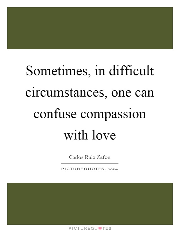 Sometimes, in difficult circumstances, one can confuse compassion with love Picture Quote #1