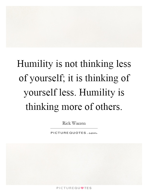 Humility is not thinking less of yourself; it is thinking of yourself less. Humility is thinking more of others Picture Quote #1