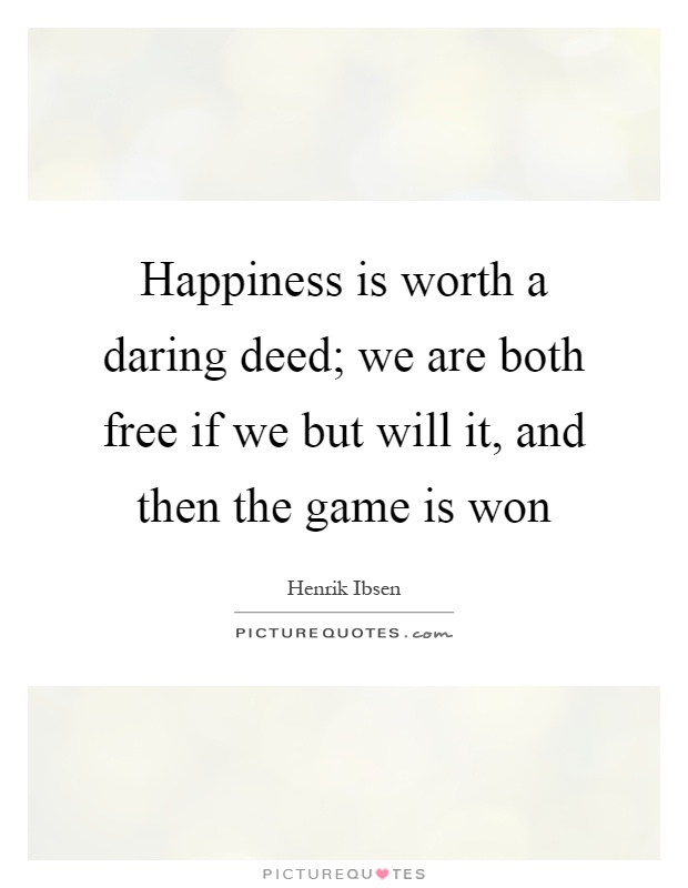 Happiness is worth a daring deed; we are both free if we but will it, and then the game is won Picture Quote #1