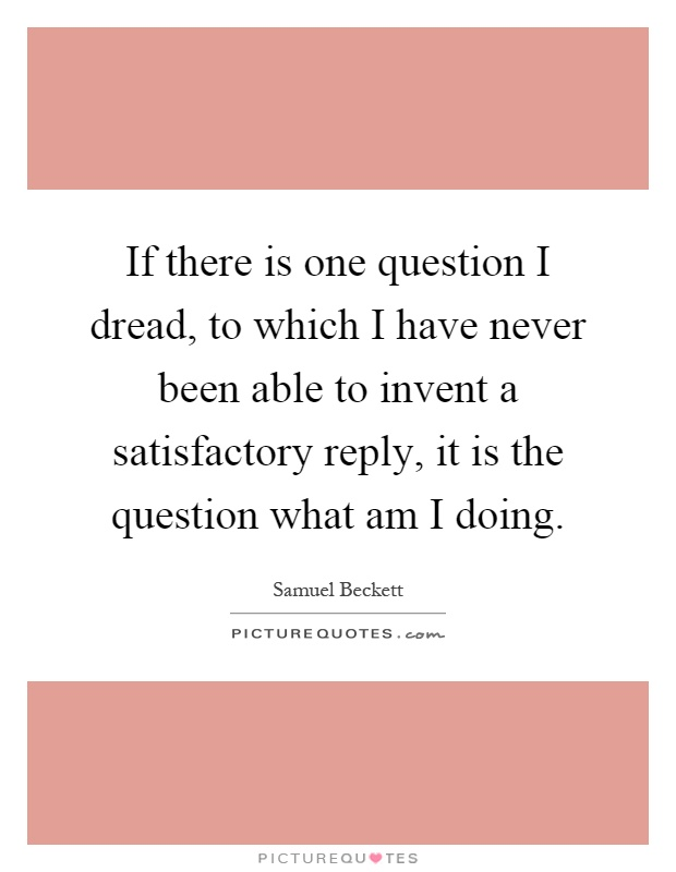 If there is one question I dread, to which I have never been able to invent a satisfactory reply, it is the question what am I doing Picture Quote #1