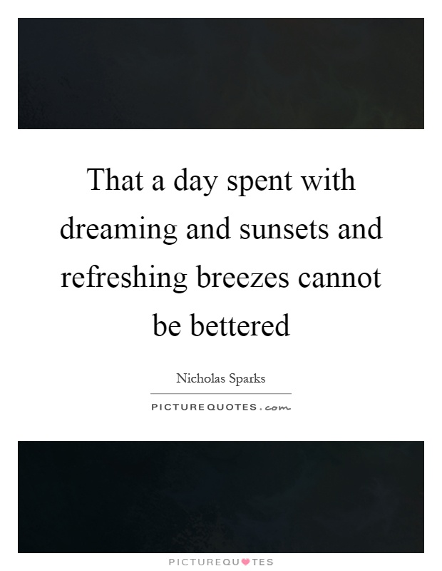 That a day spent with dreaming and sunsets and refreshing breezes cannot be bettered Picture Quote #1