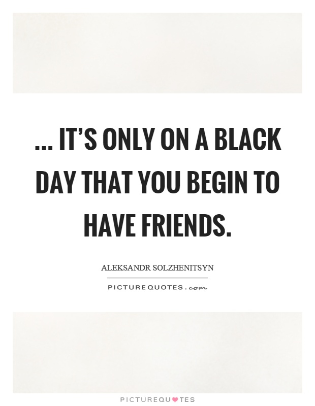... it's only on a black day that you begin to have friends Picture Quote #1