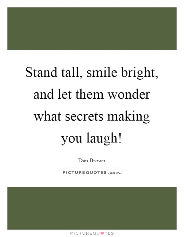 Stand tall, smile bright, and let them wonder what secrets making you laugh! Picture Quote #1