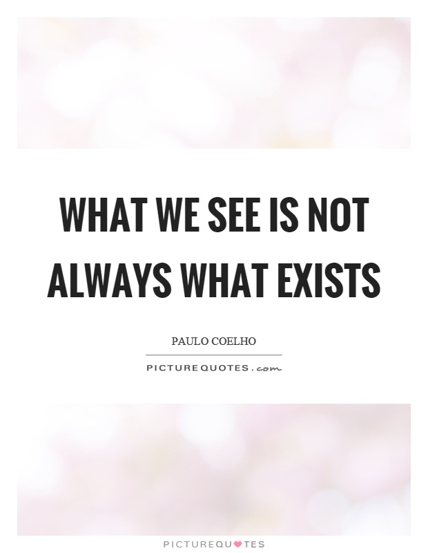 What we see is not always what exists Picture Quote #1
