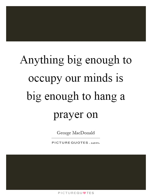 Anything big enough to occupy our minds is big enough to hang a prayer on Picture Quote #1