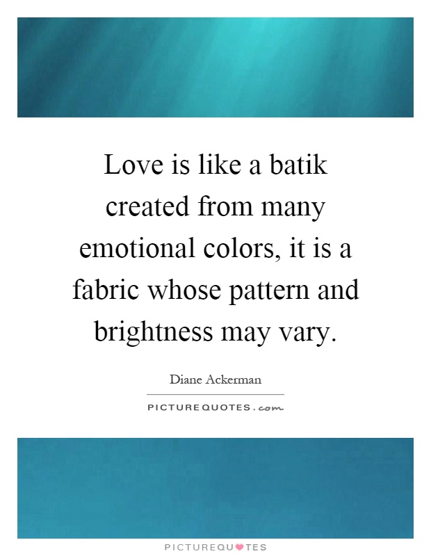 Love is like a batik created from many emotional colors, it is a fabric whose pattern and brightness may vary Picture Quote #1
