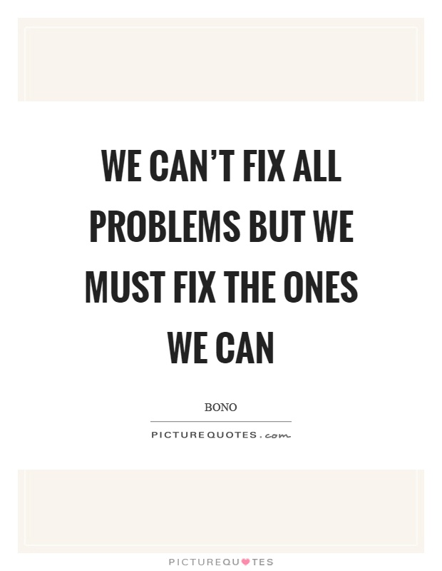 We can't fix all problems but we must fix the ones we can Picture Quote #1