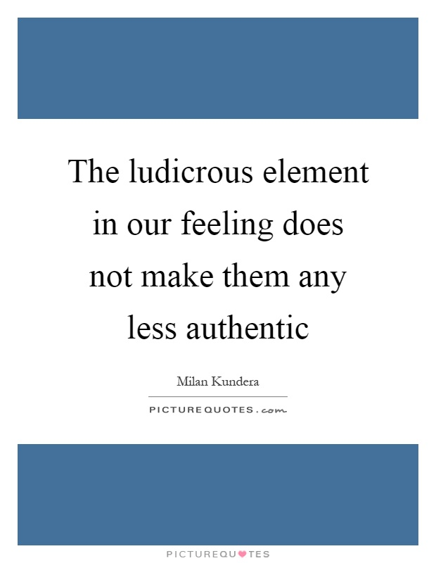 The ludicrous element in our feeling does not make them any less authentic Picture Quote #1