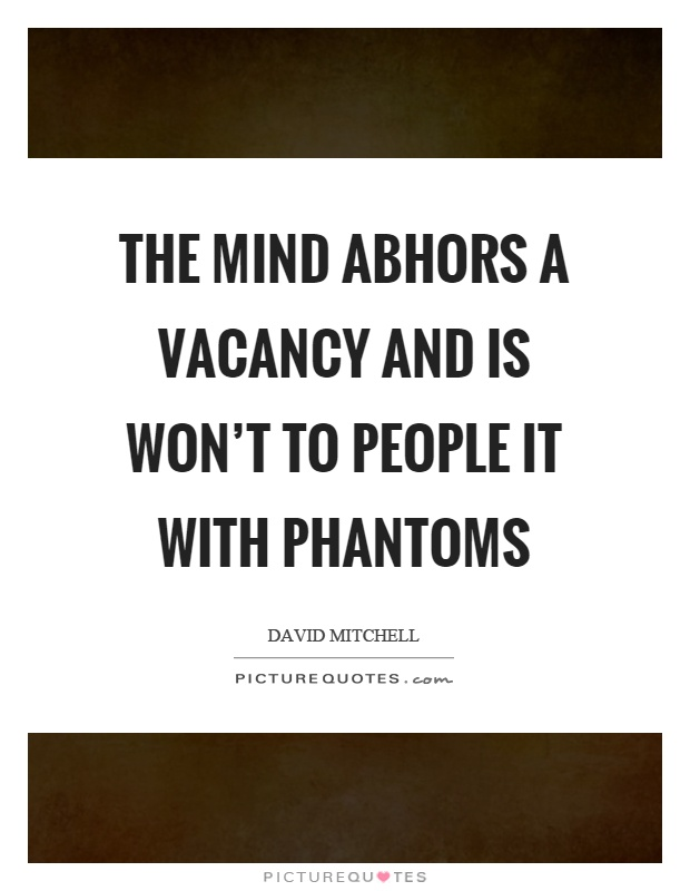 The mind abhors a vacancy and is won't to people it with phantoms Picture Quote #1