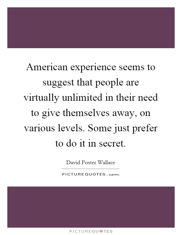 American experience seems to suggest that people are virtually unlimited in their need to give themselves away, on various levels. Some just prefer to do it in secret Picture Quote #1