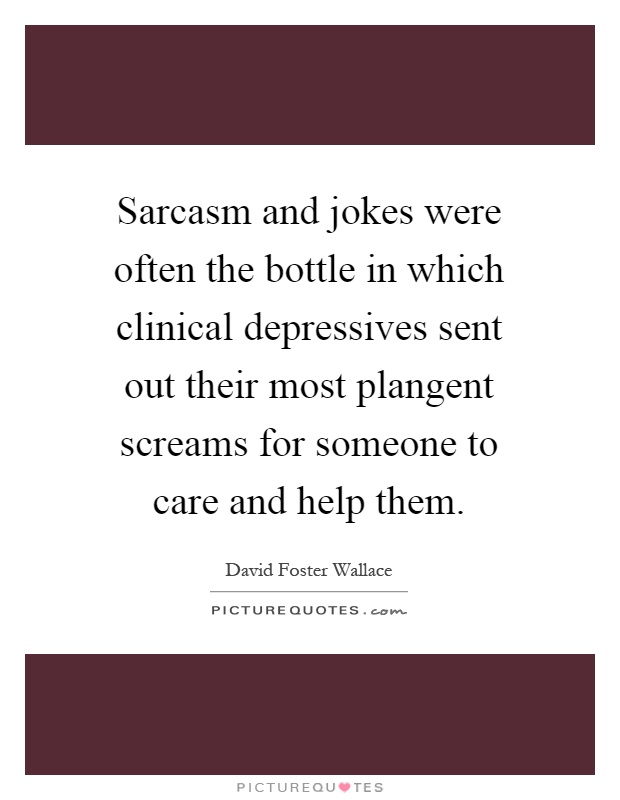 Sarcasm and jokes were often the bottle in which clinical depressives sent out their most plangent screams for someone to care and help them Picture Quote #1