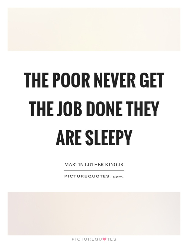 The poor never get the job done they are sleepy Picture Quote #1