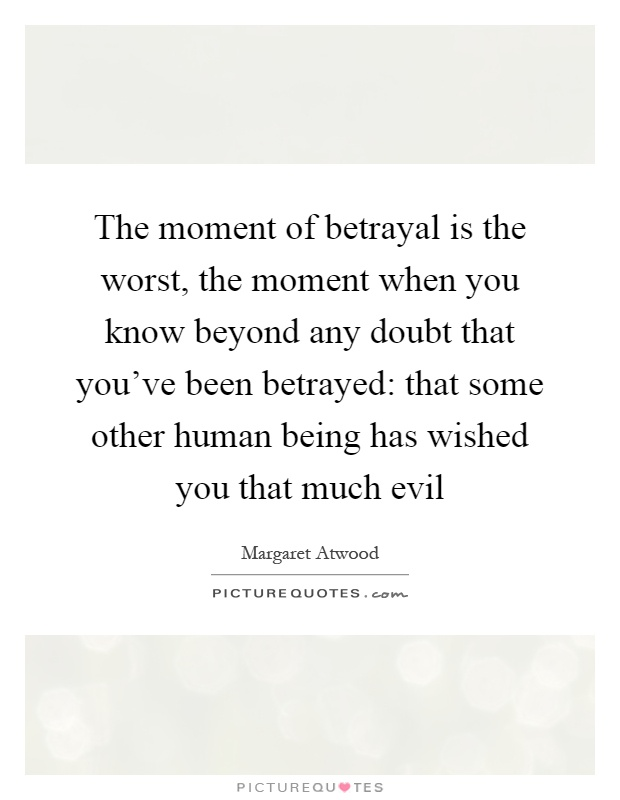 The moment of betrayal is the worst, the moment when you know beyond any doubt that you've been betrayed: that some other human being has wished you that much evil Picture Quote #1