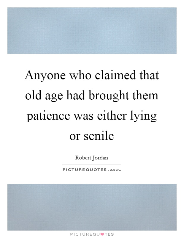 Anyone who claimed that old age had brought them patience was either lying or senile Picture Quote #1