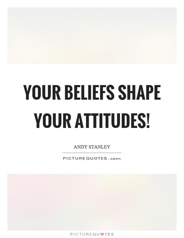 Your beliefs shape your attitudes! Picture Quote #1