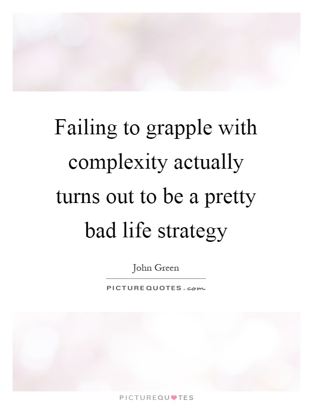 Failing to grapple with complexity actually turns out to be a pretty bad life strategy Picture Quote #1