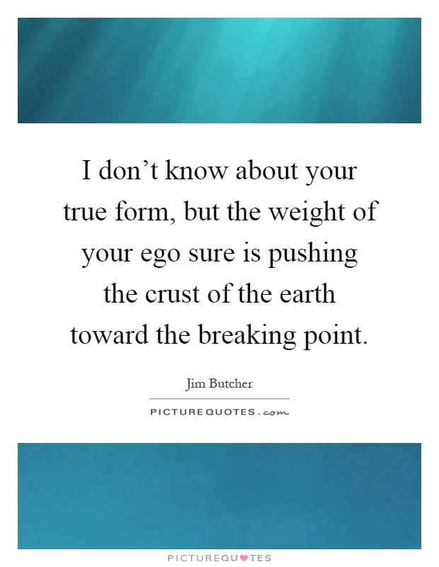 I don't know about your true form, but the weight of your ego sure is pushing the crust of the earth toward the breaking point Picture Quote #1