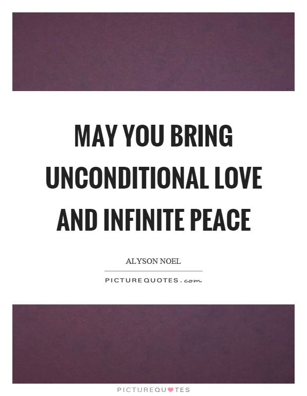 May you bring unconditional love and infinite peace Picture Quote #1