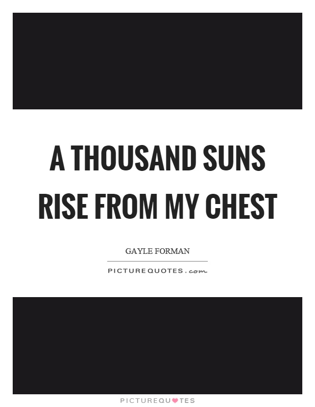 A thousand suns rise from my chest Picture Quote #1