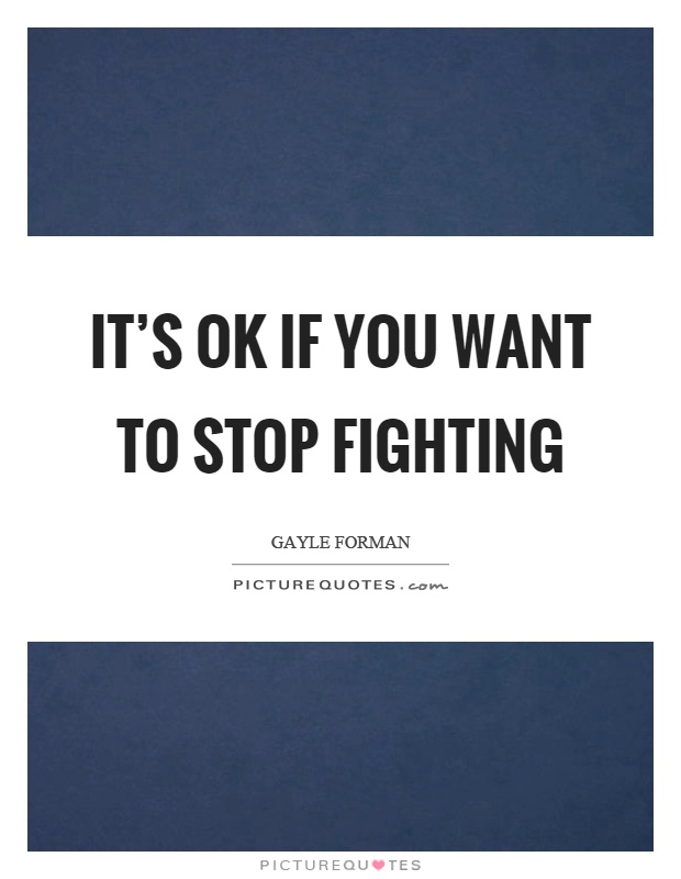 It's ok if you want to stop fighting Picture Quote #1