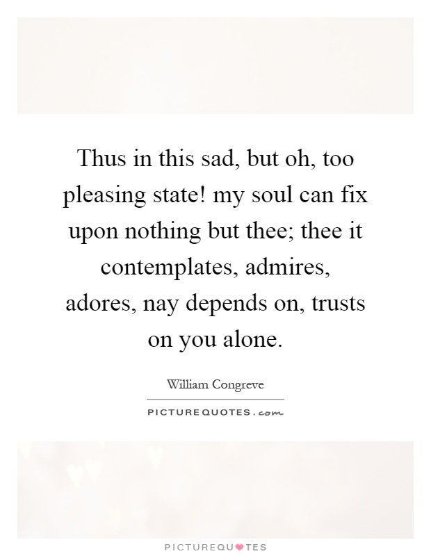 Thus in this sad, but oh, too pleasing state! my soul can fix upon nothing but thee; thee it contemplates, admires, adores, nay depends on, trusts on you alone Picture Quote #1
