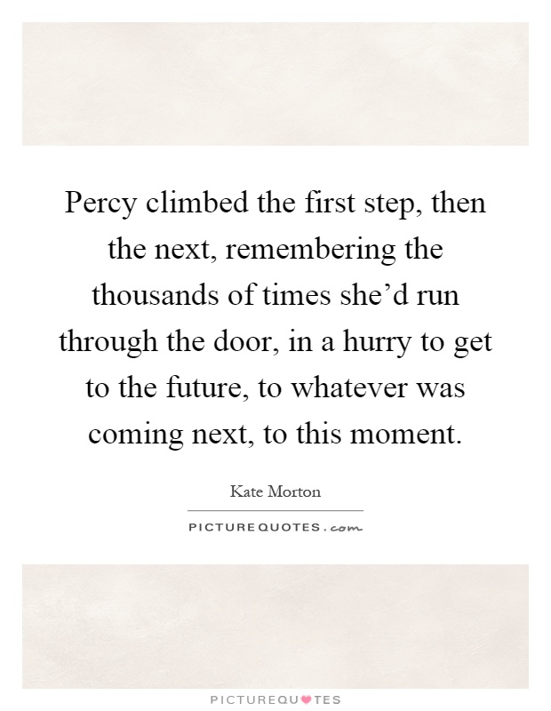 Percy climbed the first step, then the next, remembering the thousands of times she'd run through the door, in a hurry to get to the future, to whatever was coming next, to this moment Picture Quote #1