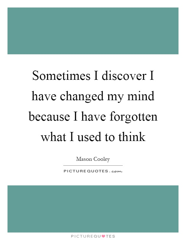 Sometimes I discover I have changed my mind because I have forgotten what I used to think Picture Quote #1