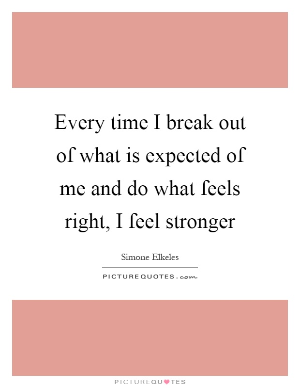 Every time I break out of what is expected of me and do what feels right, I feel stronger Picture Quote #1