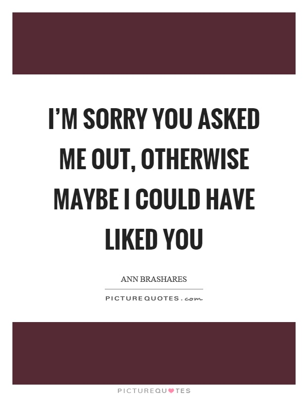 I'm sorry you asked me out, otherwise maybe I could have liked you Picture Quote #1
