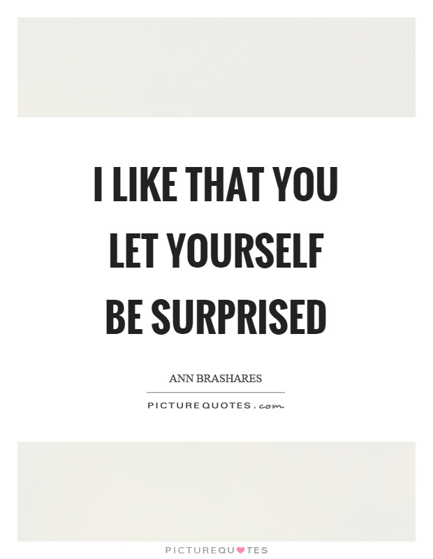 I like that you let yourself be surprised Picture Quote #1