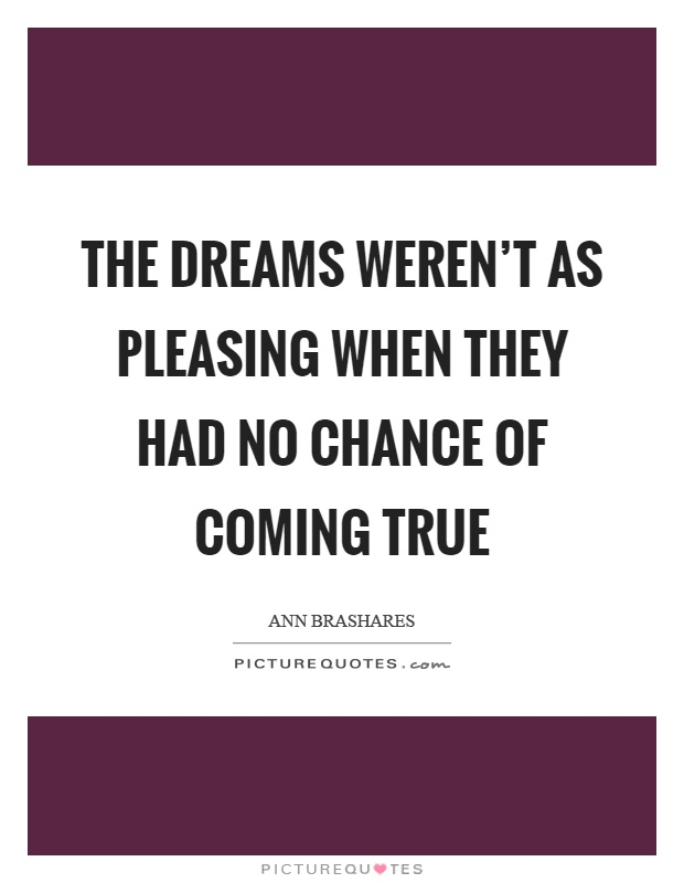 The dreams weren't as pleasing when they had no chance of coming true Picture Quote #1