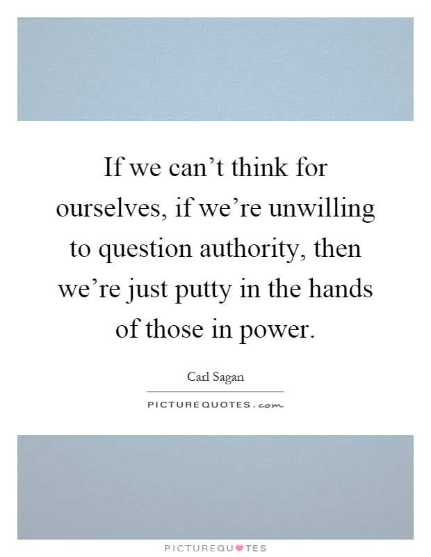 If we can't think for ourselves, if we're unwilling to question authority, then we're just putty in the hands of those in power Picture Quote #1
