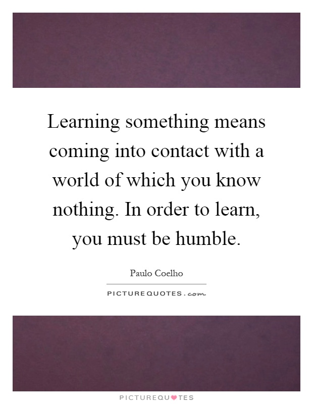 Learning something means coming into contact with a world of which you know nothing. In order to learn, you must be humble Picture Quote #1