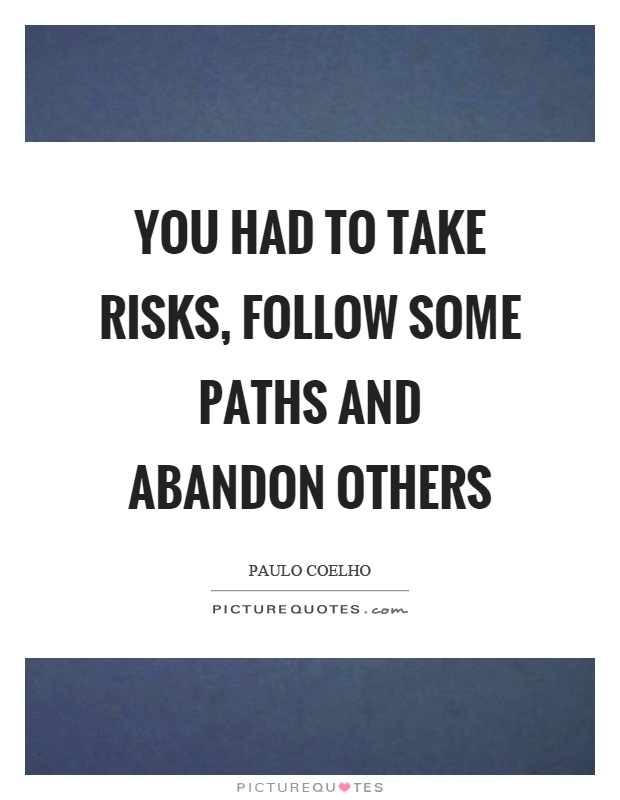 You had to take risks, follow some paths and abandon others Picture Quote #1