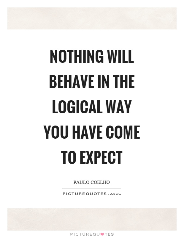 Nothing will behave in the logical way you have come to expect Picture Quote #1