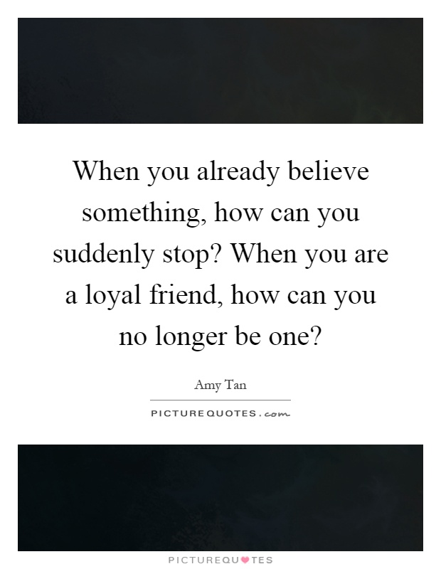 When you already believe something, how can you suddenly stop? When you are a loyal friend, how can you no longer be one? Picture Quote #1