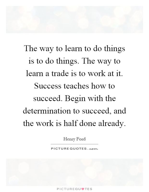 The way to learn to do things is to do things. The way to learn a trade is to work at it. Success teaches how to succeed. Begin with the determination to succeed, and the work is half done already Picture Quote #1