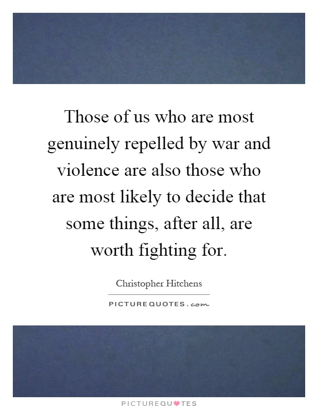 Those of us who are most genuinely repelled by war and violence are also those who are most likely to decide that some things, after all, are worth fighting for Picture Quote #1